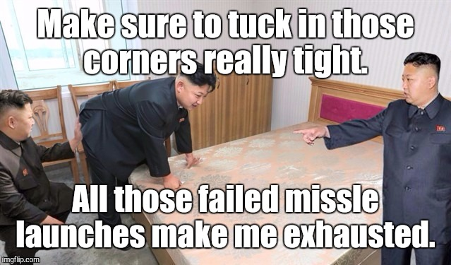 1kqx1d.jpg | Make sure to tuck in those corners really tight. All those failed missle launches make me exhausted. | image tagged in 1kqx1djpg | made w/ Imgflip meme maker
