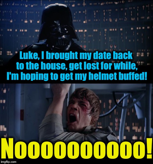 Star Wars Helmet Buffed No | Luke, I brought my date back to the house, get lost for while, I'm hoping to get my helmet buffed! Noooooooooo! | image tagged in memes,star wars no,evilmandoevil,funny | made w/ Imgflip meme maker