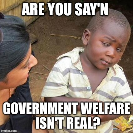 Third World Skeptical Kid Meme | ARE YOU SAY'N GOVERNMENT WELFARE ISN'T REAL? | image tagged in memes,third world skeptical kid | made w/ Imgflip meme maker