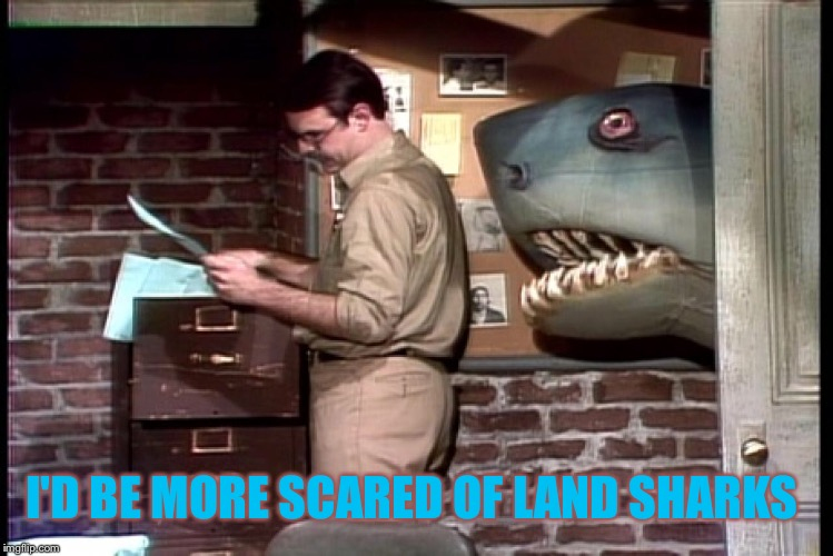 I'D BE MORE SCARED OF LAND SHARKS | made w/ Imgflip meme maker