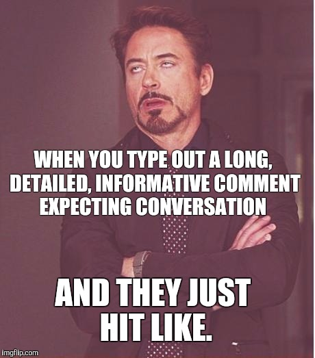 Face You Make Robert Downey Jr Meme | WHEN YOU TYPE OUT A LONG, DETAILED, INFORMATIVE COMMENT EXPECTING CONVERSATION AND THEY JUST HIT LIKE. | image tagged in memes,face you make robert downey jr | made w/ Imgflip meme maker