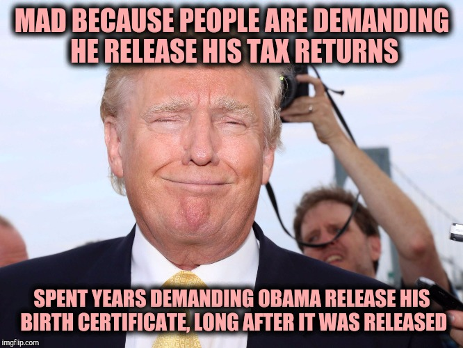 Funny how that works, isn't it | MAD BECAUSE PEOPLE ARE DEMANDING HE RELEASE HIS TAX RETURNS SPENT YEARS DEMANDING OBAMA RELEASE HIS BIRTH CERTIFICATE, LONG AFTER IT WAS REL | image tagged in scumbag trump,income taxes,tax returns,obama birth certificate | made w/ Imgflip meme maker