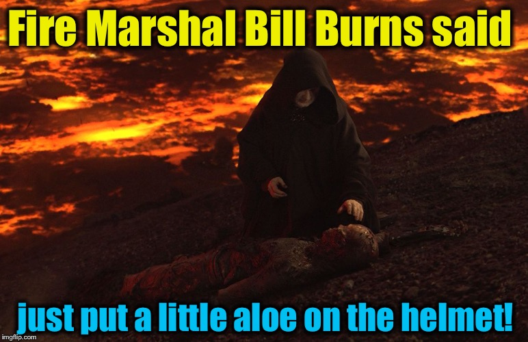 Fire Marshal Bill Burns said just put a little aloe on the helmet! | made w/ Imgflip meme maker