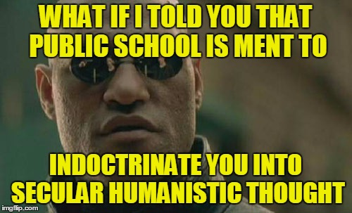Matrix Morpheus Meme | WHAT IF I TOLD YOU THAT PUBLIC SCHOOL IS MENT TO INDOCTRINATE YOU INTO SECULAR HUMANISTIC THOUGHT | image tagged in memes,matrix morpheus | made w/ Imgflip meme maker