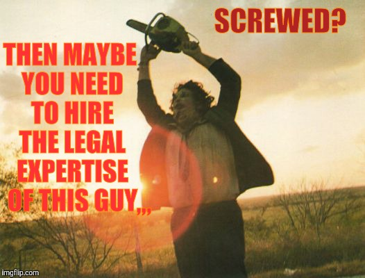 Leatherface | THEN MAYBE YOU NEED TO HIRE THE LEGAL EXPERTISE OF THIS GUY ,,, SCREWED? | image tagged in leatherface | made w/ Imgflip meme maker