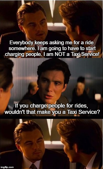 Inception Meme | Everybody keeps asking me for a ride somewhere. I am going to have to start charging people. I am NOT a Taxi Service! If you charge people f | image tagged in memes,inception | made w/ Imgflip meme maker