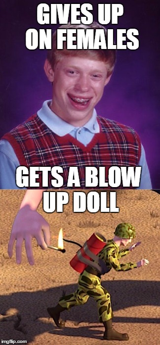 Brian finally get laid | GIVES UP ON FEMALES GETS A BLOW UP DOLL | image tagged in memes,bad luck brian,blow up doll,toy story,anti-feminism | made w/ Imgflip meme maker