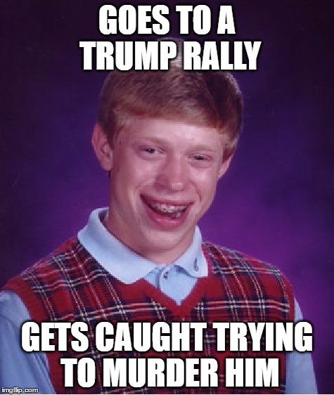 a lot of people nowdays.... | GOES TO A TRUMP RALLY GETS CAUGHT TRYING TO MURDER HIM | image tagged in memes,bad luck brian,donald trump,trump rally | made w/ Imgflip meme maker