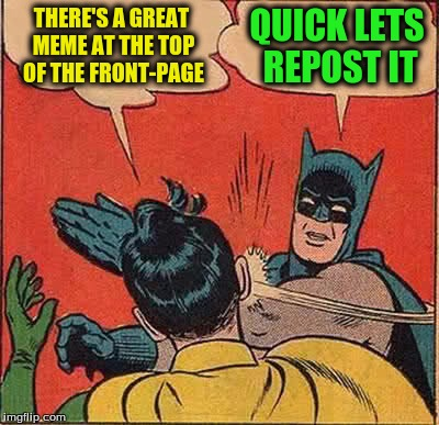 Batman Slapping Robin Meme | THERE'S A GREAT MEME AT THE TOP OF THE FRONT-PAGE QUICK LETS REPOST IT | image tagged in memes,batman slapping robin | made w/ Imgflip meme maker