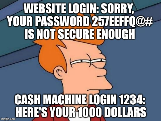 Futurama Fry | WEBSITE LOGIN: SORRY, YOUR PASSWORD 257EEFFQ@# IS NOT SECURE ENOUGH CASH MACHINE LOGIN 1234: HERE'S YOUR 1000 DOLLARS | image tagged in memes,futurama fry | made w/ Imgflip meme maker