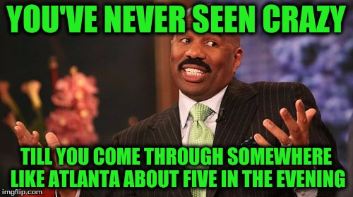 Steve Harvey Meme | YOU'VE NEVER SEEN CRAZY TILL YOU COME THROUGH SOMEWHERE LIKE ATLANTA ABOUT FIVE IN THE EVENING | image tagged in memes,steve harvey | made w/ Imgflip meme maker