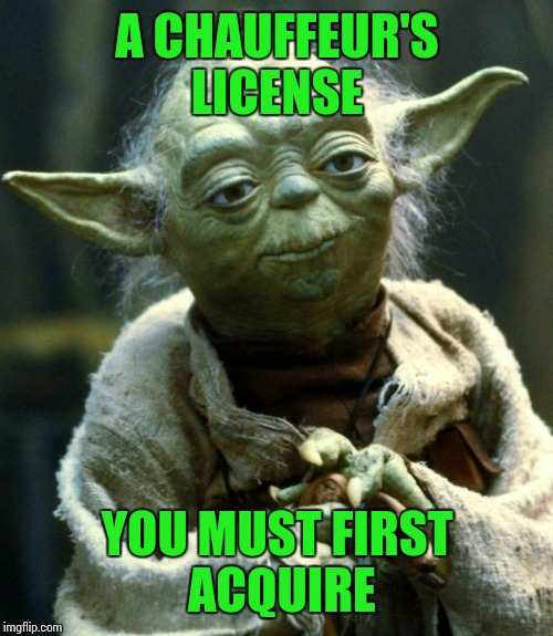 Star Wars Yoda Meme | A CHAUFFEUR'S LICENSE YOU MUST FIRST ACQUIRE | image tagged in memes,star wars yoda | made w/ Imgflip meme maker