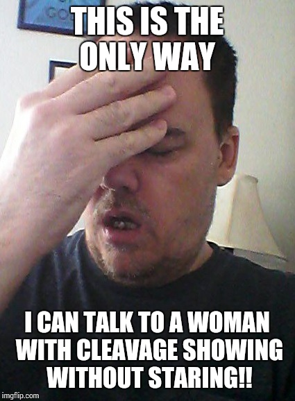 face palm | THIS IS THE ONLY WAY I CAN TALK TO A WOMAN WITH CLEAVAGE SHOWING WITHOUT STARING!! | image tagged in face palm | made w/ Imgflip meme maker