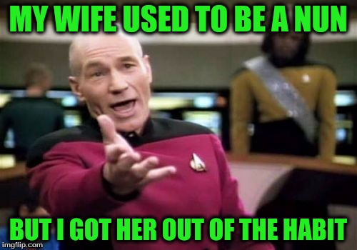 Picard Wtf Meme | MY WIFE USED TO BE A NUN BUT I GOT HER OUT OF THE HABIT | image tagged in memes,picard wtf | made w/ Imgflip meme maker
