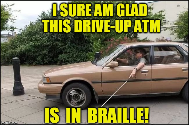 I SURE AM GLAD THIS DRIVE-UP ATM IS  IN  BRAILLE! | made w/ Imgflip meme maker