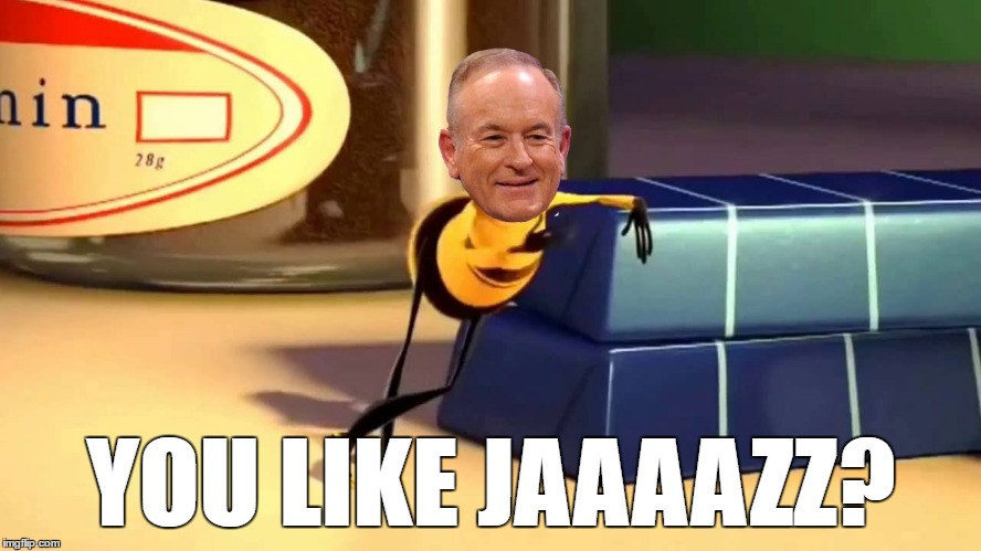 Where Bill is Right Now | YOU LIKE JAAAAZZ? | image tagged in bill o'reilly,jazz,bee,movie | made w/ Imgflip meme maker