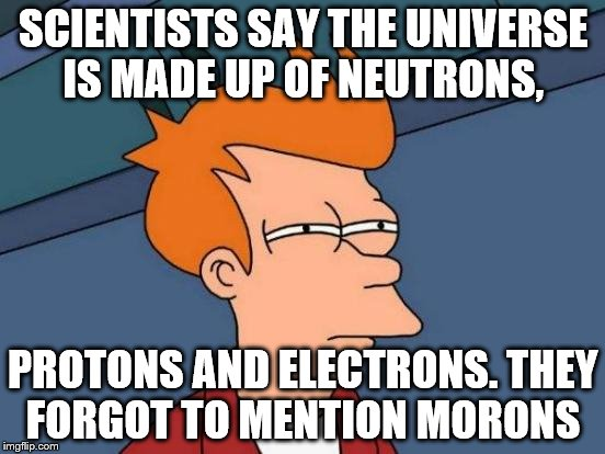 Futurama Fry Meme | SCIENTISTS SAY THE UNIVERSE IS MADE UP OF NEUTRONS, PROTONS AND ELECTRONS. THEY FORGOT TO MENTION MORONS | image tagged in memes,futurama fry | made w/ Imgflip meme maker
