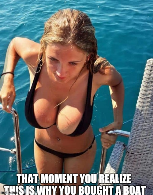 THAT MOMENT YOU REALIZE THIS IS WHY YOU BOUGHT A BOAT | image tagged in memes,cleavage week | made w/ Imgflip meme maker