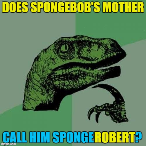 Only when he's in trouble... :) | DOES SPONGEBOB'S MOTHER CALL HIM SPONGEROBERT? ROBERT | image tagged in memes,philosoraptor,spongebob,names | made w/ Imgflip meme maker