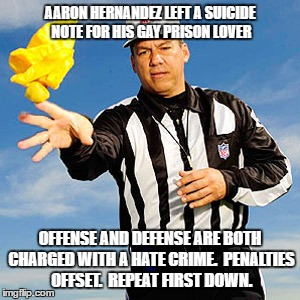 Sometimes it's funny | AARON HERNANDEZ LEFT A SUICIDE NOTE FOR HIS GAY PRISON LOVER OFFENSE AND DEFENSE ARE BOTH CHARGED WITH A HATE CRIME.  PENALTIES OFFSET.  REP | image tagged in referee,nfl,aaron hernandez,suicide,gay,hate | made w/ Imgflip meme maker