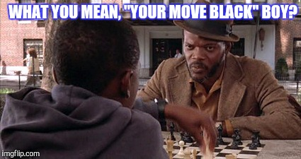 "WHAT YOU MEAN, ""YOUR MOVE BLACK"" BOY? 