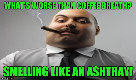 WHAT'S WORSE THAN COFFEE BREATH? SMELLING LIKE AN ASHTRAY! | made w/ Imgflip meme maker