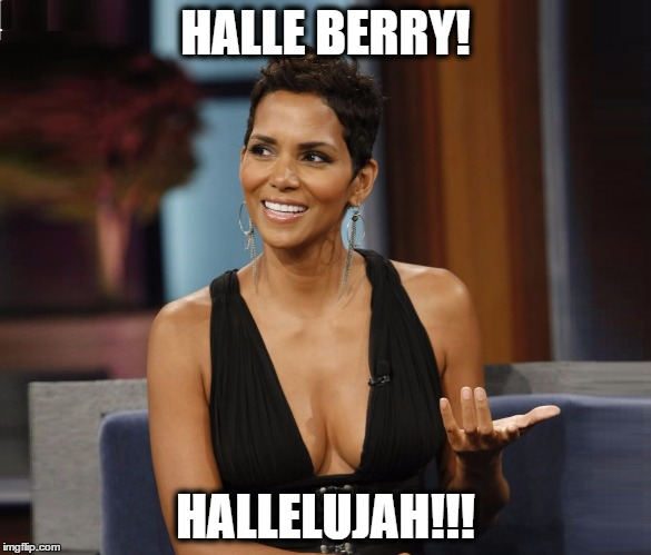Halle, Berry, Lujah!!! (Cleavage Week A .Mushu.thedog Event) | HALLE BERRY! HALLELUJAH!!! | image tagged in halle berry,hallelujah,memes,cleavage week,funny memes,nsfw | made w/ Imgflip meme maker