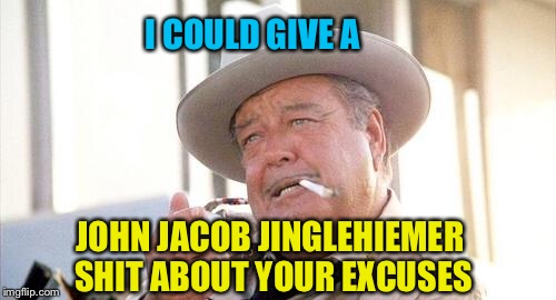 Buford Jinglehiemer | I COULD GIVE A JOHN JACOB JINGLEHIEMER SHIT ABOUT YOUR EXCUSES | image tagged in buford t justice,memes,i dont care,smokey and the bandit 1,cops | made w/ Imgflip meme maker