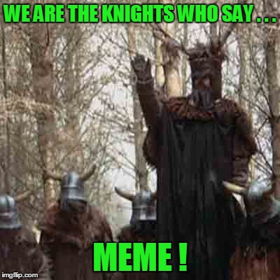 WE ARE THE KNIGHTS WHO SAY . . . MEME ! | made w/ Imgflip meme maker