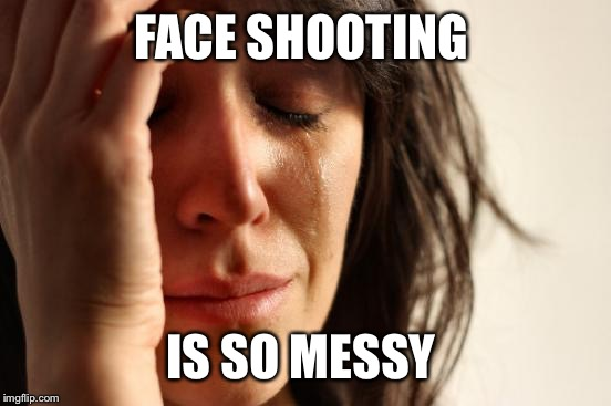 First World Problems Meme | FACE SHOOTING IS SO MESSY | image tagged in memes,first world problems | made w/ Imgflip meme maker