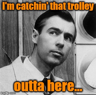 I'm catchin' that trolley outta here... | made w/ Imgflip meme maker