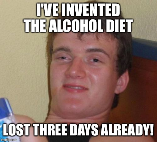 One bourbon one scotch one beer | I'VE INVENTED THE ALCOHOL DIET LOST THREE DAYS ALREADY! | image tagged in memes,10 guy,funny | made w/ Imgflip meme maker