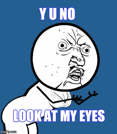 THAT'S SO RUDE U NO | Y U NO LOOK AT MY EYES | image tagged in y u no,cleavage week,funny | made w/ Imgflip meme maker