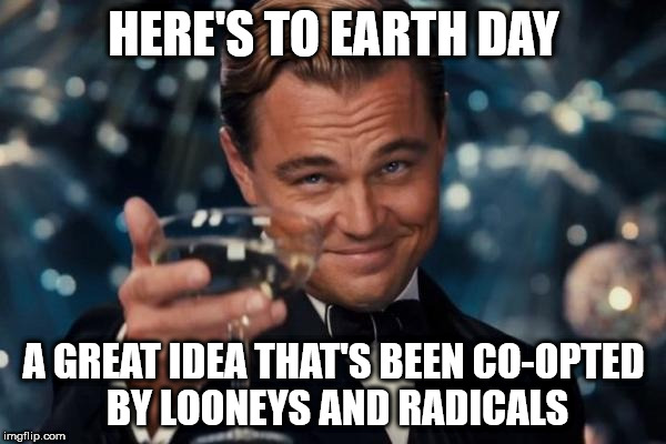 Leonardo Dicaprio Cheers Meme | HERE'S TO EARTH DAY A GREAT IDEA THAT'S BEEN CO-OPTED BY LOONEYS AND RADICALS | image tagged in memes,leonardo dicaprio cheers | made w/ Imgflip meme maker