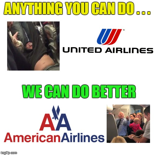 Customer Service Awards for flight providers in the USA gonna be pretty tight this year :p | ANYTHING YOU CAN DO . . . WE CAN DO BETTER | image tagged in american airlines,passenger assaulted | made w/ Imgflip meme maker