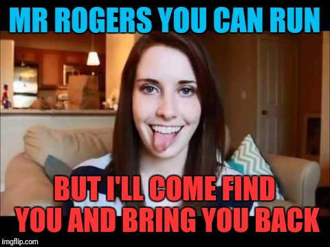 MR ROGERS YOU CAN RUN BUT I'LL COME FIND YOU AND BRING YOU BACK | made w/ Imgflip meme maker