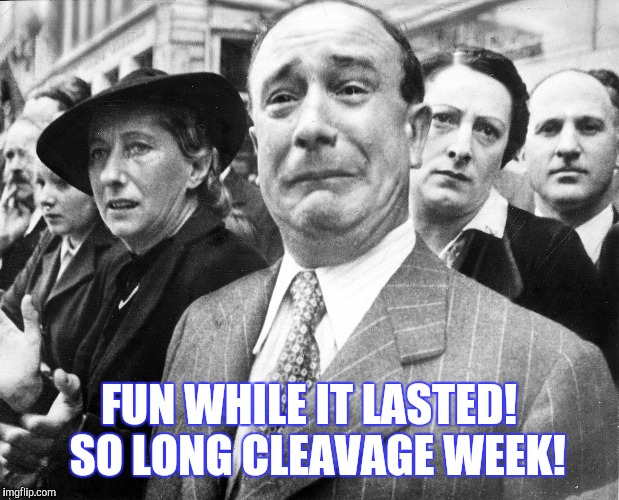 FUN WHILE IT LASTED!  SO LONG CLEAVAGE WEEK! | made w/ Imgflip meme maker