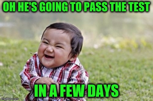 Evil Toddler Meme | OH HE'S GOING TO PASS THE TEST IN A FEW DAYS | image tagged in memes,evil toddler | made w/ Imgflip meme maker