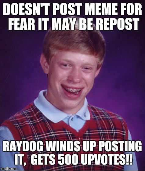 Bad Luck Brian Meme | DOESN'T POST MEME FOR FEAR IT MAY BE REPOST RAYDOG WINDS UP POSTING IT,  GETS 500 UPVOTES!! | image tagged in memes,bad luck brian | made w/ Imgflip meme maker