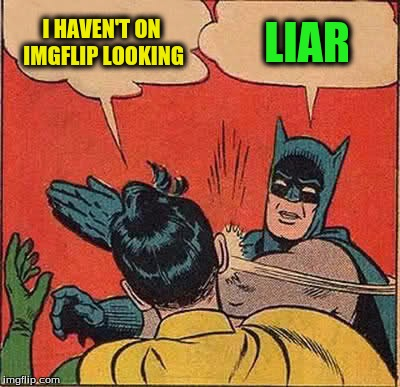Batman Slapping Robin Meme | I HAVEN'T ON IMGFLIP LOOKING LIAR | image tagged in memes,batman slapping robin | made w/ Imgflip meme maker