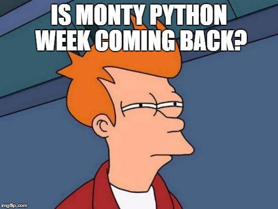 Futurama Fry Meme | IS MONTY PYTHON WEEK COMING BACK? | image tagged in memes,futurama fry | made w/ Imgflip meme maker