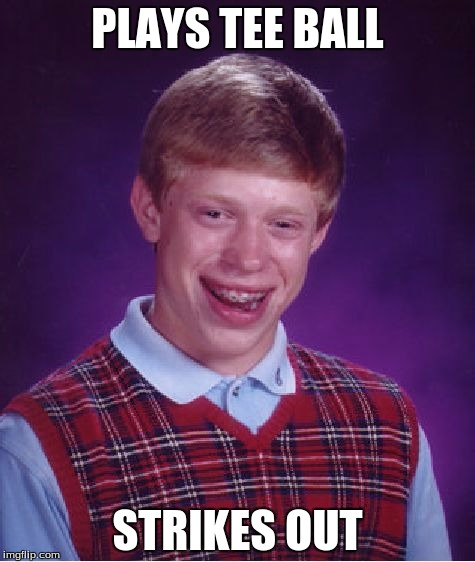 Bad Luck Brian Meme | PLAYS TEE BALL STRIKES OUT | image tagged in memes,bad luck brian | made w/ Imgflip meme maker