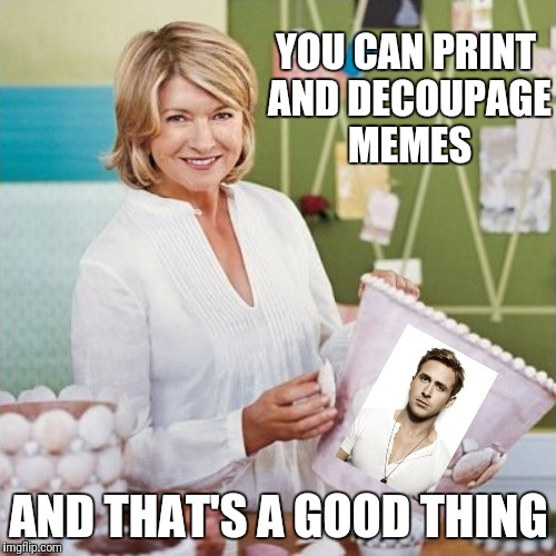 YOU CAN PRINT AND DECOUPAGE MEMES AND THAT'S A GOOD THING | made w/ Imgflip meme maker