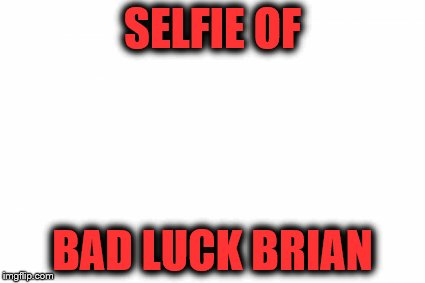 blank template | SELFIE OF BAD LUCK BRIAN | image tagged in blank template | made w/ Imgflip meme maker