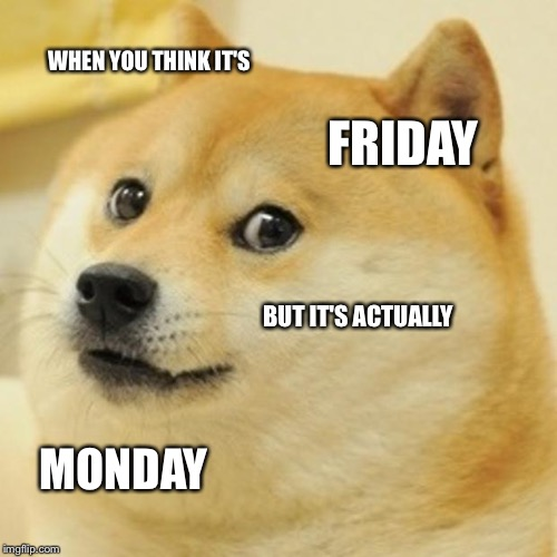 Doge | WHEN YOU THINK IT'S FRIDAY BUT IT'S ACTUALLY MONDAY | image tagged in memes,doge | made w/ Imgflip meme maker