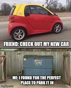 I'm Sorry But I Don't See A Car |  FRIEND: CHECK OUT MY NEW CAR; ME: I FOUND YOU THE PERFECT PLACE TO PARK IT IN | image tagged in funny,memes,new car,smart car | made w/ Imgflip meme maker