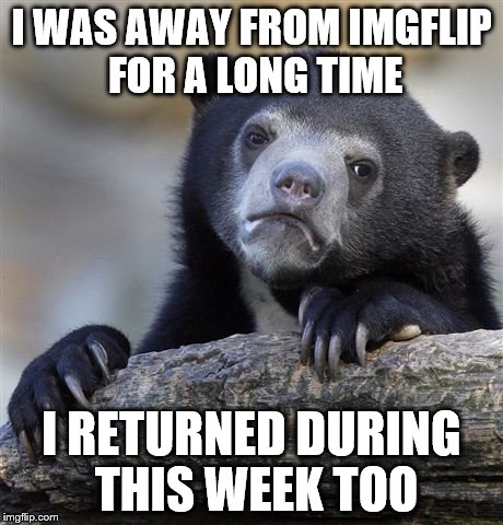 Confession Bear Meme | I WAS AWAY FROM IMGFLIP FOR A LONG TIME I RETURNED DURING THIS WEEK TOO | image tagged in memes,confession bear | made w/ Imgflip meme maker