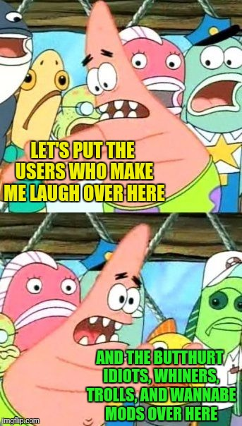 Choose a side | LET'S PUT THE USERS WHO MAKE ME LAUGH OVER HERE AND THE BUTTHURT IDIOTS, WHINERS, TROLLS, AND WANNABE MODS OVER HERE | image tagged in memes,put it somewhere else patrick,internet trolls,alt using trolls,google images,craziness_all_the_way | made w/ Imgflip meme maker
