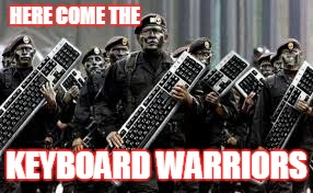 HERE COME THE KEYBOARD WARRIORS | made w/ Imgflip meme maker