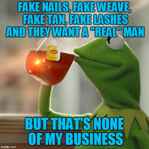 "But Thats None Of My Business Meme | FAKE NAILS, FAKE WEAVE, FAKE TAN, FAKE LASHES AND THEY WANT A ""REAL"" MAN BUT THAT'S NONE OF MY BUSINESS 